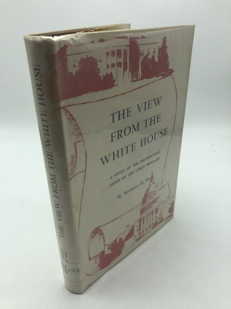 The View From The White House: A Study Of The Presidential State Of The Union Messages. Seymour H. Fersh.