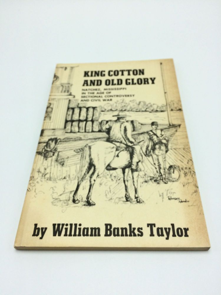 King Cotton And Old Glory: Natchez, Mississippi in the Age of Sectional Controversy And Civil War. William Banks Taylor.