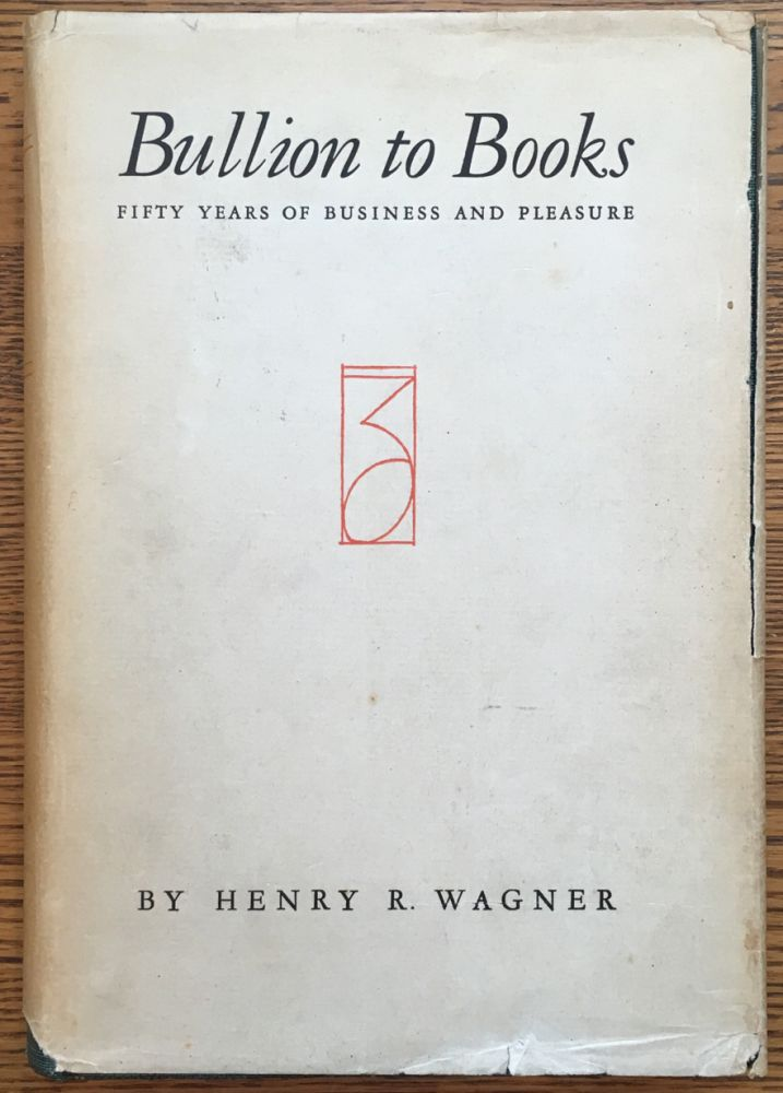 Bullion to Books: Fifty Years of Business and Pleasure. Henry R. Wagner.