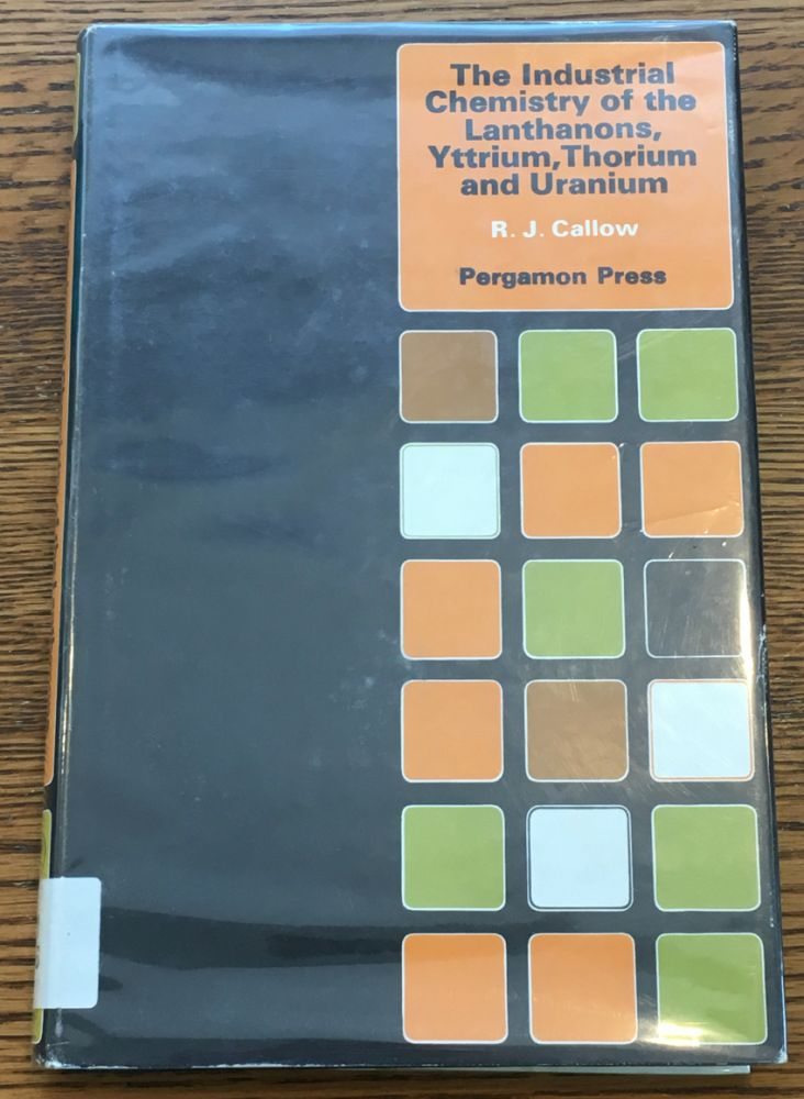 The Industrial Chemistry of the Lanthanons, Yttrium, Thorium and Uranium. R. J. Callow.