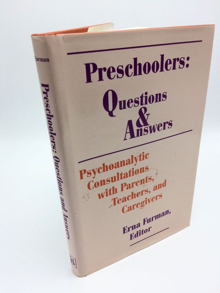 Preschoolers: Questions and Answers : Psychoanalytic Consultations With Parents, Teachers, and Caregivers. Erna Furman.