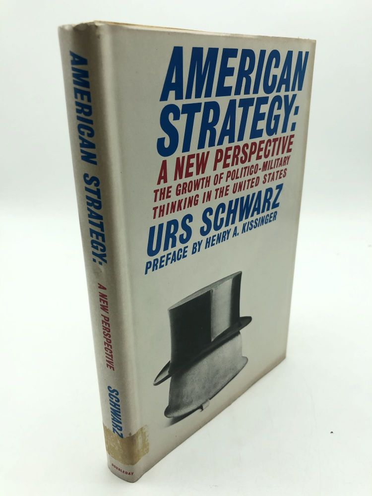 American Strategy: A New Perspective. The Growth of Politico-Military Thinking in the United States. Urs Schwarz.