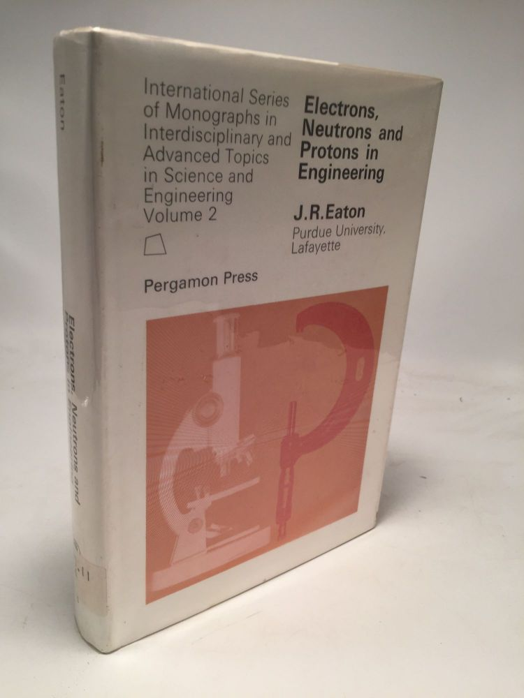 Electrons, Neutrons and Protons in Engineering. J R. Eaton.