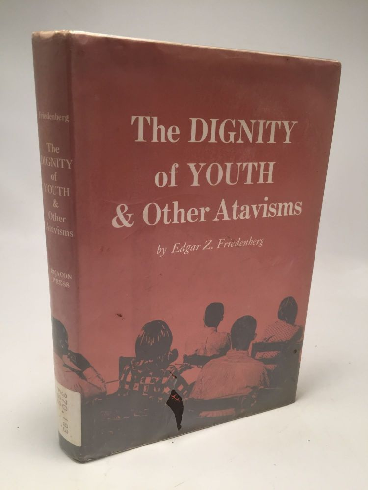 The Dignity of Youth and Other Atavisms. Edgar Z. Friedenberg.
