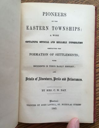 Pioneers of the Eastern Townships: A Work Containing Official and Reliable Information Respecting the Formation of Settlements, with Incidents in Their Early History, and Details of Adventures, Perils and Deliverances