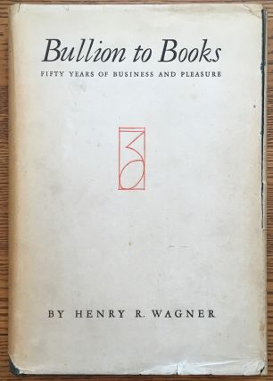 Bullion to Books: Fifty Years of Business and Pleasure. Henry R. Wagner