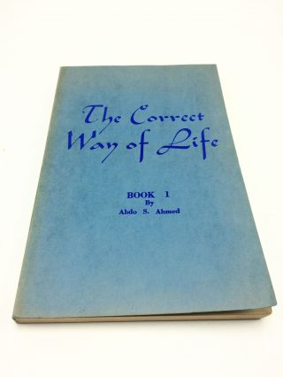 The Correct Way of Life Book 1: An Interpretation of Mohammed's Teachings. Abdo S. Ahmed