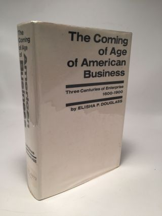 The Coming Of Age Of American Business: Three Centuries Of Enterprise 1600-1900. Elisha P. Douglass