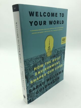 Welcome to Your World: How the Built Environment Shapes Our Lives. Sarah Williams Goldhagen