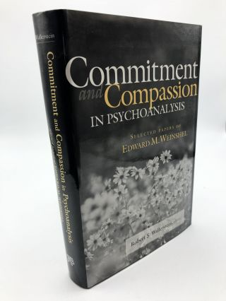 Commitment and Compassion in Psychoanalysis: Selected Papers of Edward M. Weinshel. Robert S....