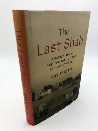 The Last Shah - America, Iran, And The Fall Of The Pahlavi Dynasty. Ray Takeyh